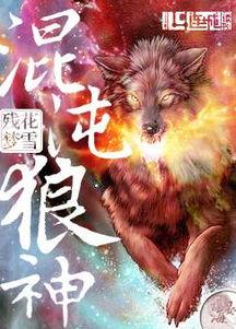混沌狼神最新章节,混沌狼神小说下载 残花梦雪 玄幻小说